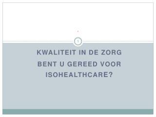 KWALITEIT IN DE ZORG BENT U GEREED VOOR ISOHEALTHCARE