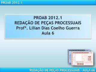 PROAB 2012.1 REDA  O DE PE AS PROCESSUAIS Prof . Lilian Dias Coelho Guerra Aula 6