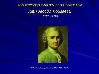 ADOLESCENTES EN BUSCA DE SU IDENTIDAD II  Juan Jacobo Rousseau  1712 - 1778