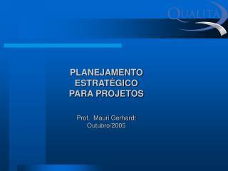 PLANEJAMENTO ESTRAT GICO PARA PROJETOS   Prof.  Mauri Gerhardt Outubro