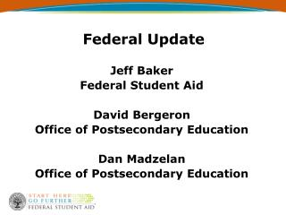 Federal Update  Jeff Baker Federal Student Aid  David Bergeron Office of Postsecondary Education  Dan Madzelan Office of