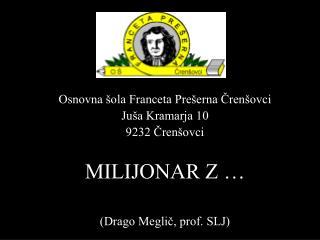 Osnovna  ola Franceta Pre erna Cren ovci Ju a Kramarja 10 9232 Cren ovci  MILIJONAR Z    Drago Meglic, prof. SLJ