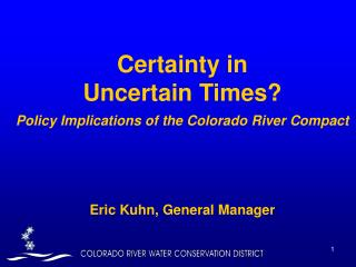 Certainty in  Uncertain Times Policy Implications of the Colorado River Compact              Eric Kuhn, General Manager