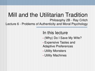 Mill and the Utilitarian Tradition Philosophy 2B - Ray Critch Lecture 6 - Problems of Authenticity and Moral Psychology
