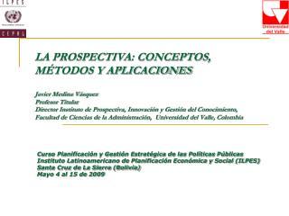 LA PROSPECTIVA: CONCEPTOS, M TODOS Y APLICACIONES  Javier Medina V squez Profesor Titular  Director Instituto de Prospec