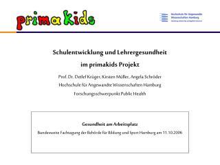 Schulentwicklung und Lehrergesundheit  im primakids Projekt Prof. Dr. Detlef Kr ger, Kirsten M ller, Angela Schr der  Ho