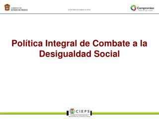 Pol tica Integral de Combate a la Desigualdad Social