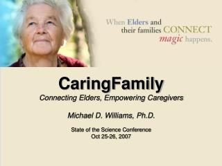 CaringFamily Connecting Elders, Empowering Caregivers  Michael D. Williams, Ph.D.  State of the Science Conference Oct 2