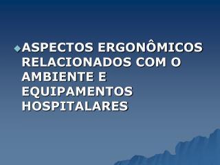 ASPECTOS ERGON MICOS RELACIONADOS COM O AMBIENTE E EQUIPAMENTOS HOSPITALARES