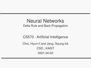 Neural Networks Delta Rule and Back Propagation  CS570 - Artificial Intelligence  Choi, Hyun-il and Jang, Seung-ick CSD.