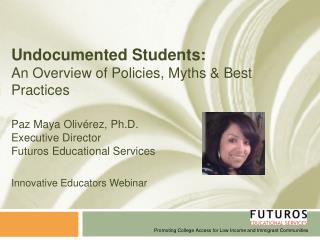 Undocumented Students: An Overview of Policies, Myths  Best Practices  Paz Maya Oliv rez, Ph.D. Executive Director Futur