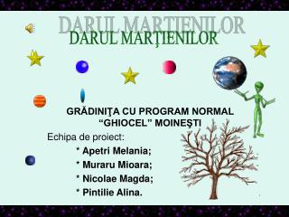 GRADINITA CU PROGRAM NORMAL  GHIOCEL  MOINESTI Echipa de proiect:   Apetri Melania;   Muraru Mioara;   Nicolae Magda;