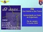 ITA Sua Hist ria e Seu Futuro  Apresenta  o ao Clube de Engenharia  Rio de Janeiro 13 Junho 2005