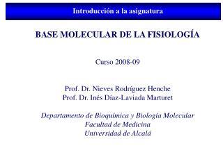 BASE MOLECULAR DE LA FISIOLOG A   Curso 2008-09   Prof. Dr. Nieves Rodr guez Henche Prof. Dr. In s D az-Laviada Marturet