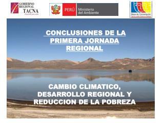 CONCLUSIONES DE LA PRIMERA JORNADA REGIONAL       CAMBIO CLIMATICO, DESARROLLO REGIONAL Y REDUCCION DE LA POBREZA