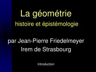 La g om trie  histoire et  pist mologie  par Jean-Pierre Friedelmeyer Irem de Strasbourg  Introduction