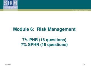 Module 6:  Risk Management  7 PHR 16 questions 7 SPHR 16 questions