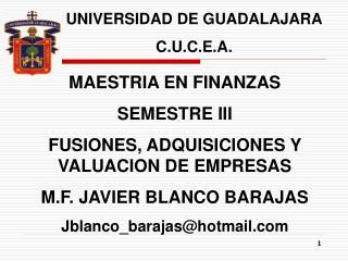 MAESTRIA EN FINANZAS SEMESTRE III FUSIONES, ADQUISICIONES Y VALUACION DE EMPRESAS M.F. JAVIER BLANCO BARAJAS Jblanco_bar