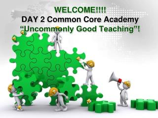 WELCOME DAY 2 Common Core Academy  Uncommonly Good Teaching