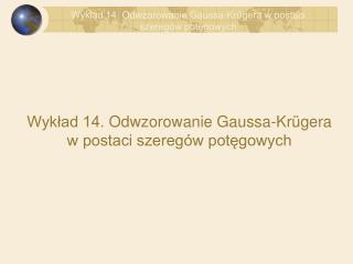 Wyklad 14. Odwzorowanie Gaussa-Kr gera w postaci szereg w potegowych