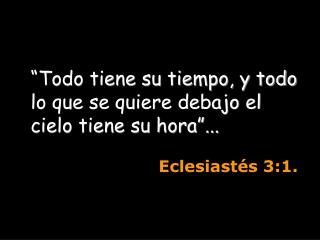 Todo tiene su tiempo, y todo lo que se quiere debajo el cielo tiene su hora ...       Eclesiast s 3:1.