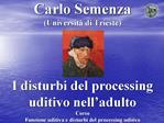 Carlo Semenza Universit  di Trieste      I disturbi del processing uditivo nell adulto Corso Funzione uditiva e disturbi