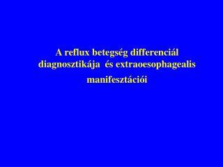 A reflux betegs g differenci l diagnosztik ja   s extraoesophagealis manifeszt ci i
