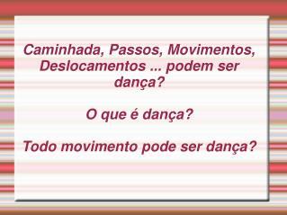 Caminhada, Passos, Movimentos, Deslocamentos ... podem ser dan a  O que   dan a  Todo movimento pode ser dan a