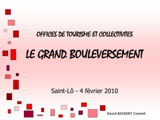 OFFICES DE TOURISME ET COLLECTIVITES  LE GRAND BOULEVERSEMENT    Saint-L  - 4 f vrier 2010