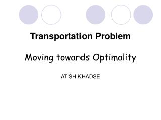 Transportation Problem  Moving towards Optimality  ATISH KHADSE