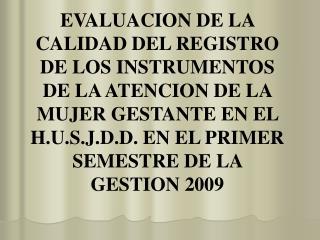 EVALUACION DE LA CALIDAD DEL REGISTRO  DE LOS INSTRUMENTOS DE LA ATENCION DE LA MUJER GESTANTE EN EL H.U.S.J.D.D. EN EL