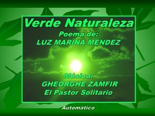 Verde Naturaleza Poema de: LUZ MARINA M NDEZ    M sica:  GHEORGHE ZAMFIR El Pastor Solitario  Autom tico