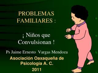 PROBLEMAS  FAMILIARES :    Ni os que Convulsionan