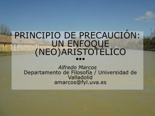 PRINCIPIO DE PRECAUCI N: UN ENFOQUE NEOARISTOT LICO   Alfredo Marcos Departamento de Filosof a