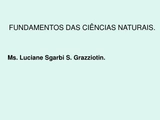 FUNDAMENTOS DAS CI NCIAS NATURAIS.    Ms. Luciane Sgarbi S. Grazziotin.