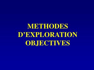 METHODES D EXPLORATION OBJECTIVES