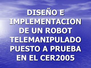 DISE O E IMPLEMENTACION DE UN ROBOT TELEMANIPULADO PUESTO A PRUEBA EN EL CER2005