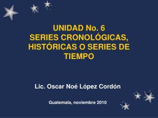 UNIDAD No. 6 SERIES CRONOL GICAS, HIST RICAS O SERIES DE TIEMPO