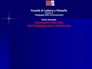 Facolt  di Lettere e Filosofia Cattedra di Pedagogia della Comunicazione  Tema Annuale: Formazione delle elite Una Pedag
