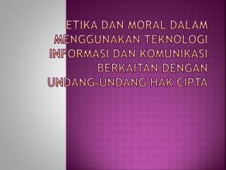ETIKA DAN MORAL DALAM MENGGUNAKAN TEKNOLOGI INFORMASI DAN KOMUNIKASI BERKAITAN DENGAN  UNDANG-UNDANG HAK CIPTA