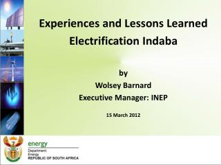 Experiences and Lessons Learned  Electrification Indaba  by Wolsey Barnard Executive Manager: INEP  15 March 2012