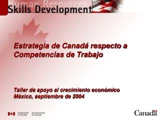 Estrategia de Canad  respecto a Competencias de Trabajo      Taller de apoyo al crecimiento econ mico  M xico, septiembr