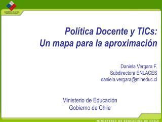Pol tica Docente y TICs:  Un mapa para la aproximaci n    Daniela Vergara F. Subdirectora ENLACES daniela.vergaramineduc