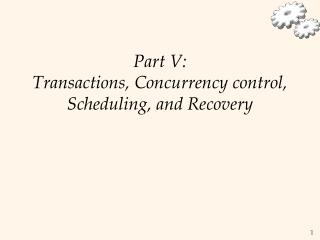 Part V: Transactions, Concurrency control, Scheduling, and Recovery