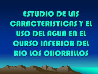 ESTUDIO DE LAS CARACTERISTICAS Y EL USO DEL AGUA EN EL CURSO INFERIOR DEL RIO LOS CHORRILLOS