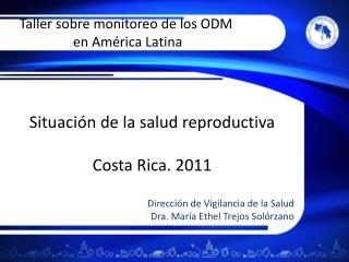 Situaci n de la salud reproductiva  Costa Rica. 2011  Direcci n de Vigilancia de la Salud Dra. Mar a Ethel Trejos Sol rz