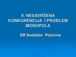 9. NESAVR ENA KONKURENCIJA  I PROBLEM MONOPOLA