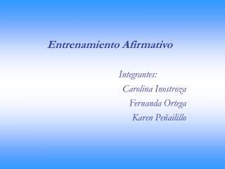 Entrenamiento Afirmativo  Integrantes:   Carolina Inostroza Fernanda Ortega Karen Pe ailillo