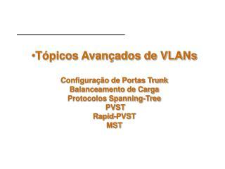 T picos Avan ados de VLANs  Configura  o de Portas Trunk Balanceamento de Carga  Protocolos Spanning-Tree   PVST Rapid-P