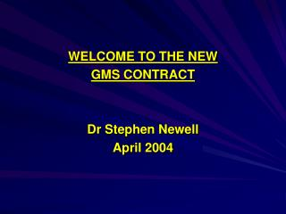 WELCOME TO THE NEW  GMS CONTRACT   Dr Stephen Newell April 2004